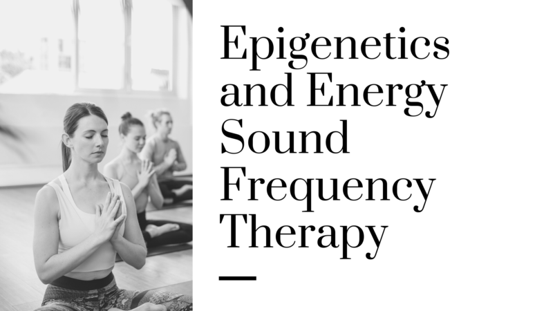 Epigenetics and Energy Sound Frequency Therapy